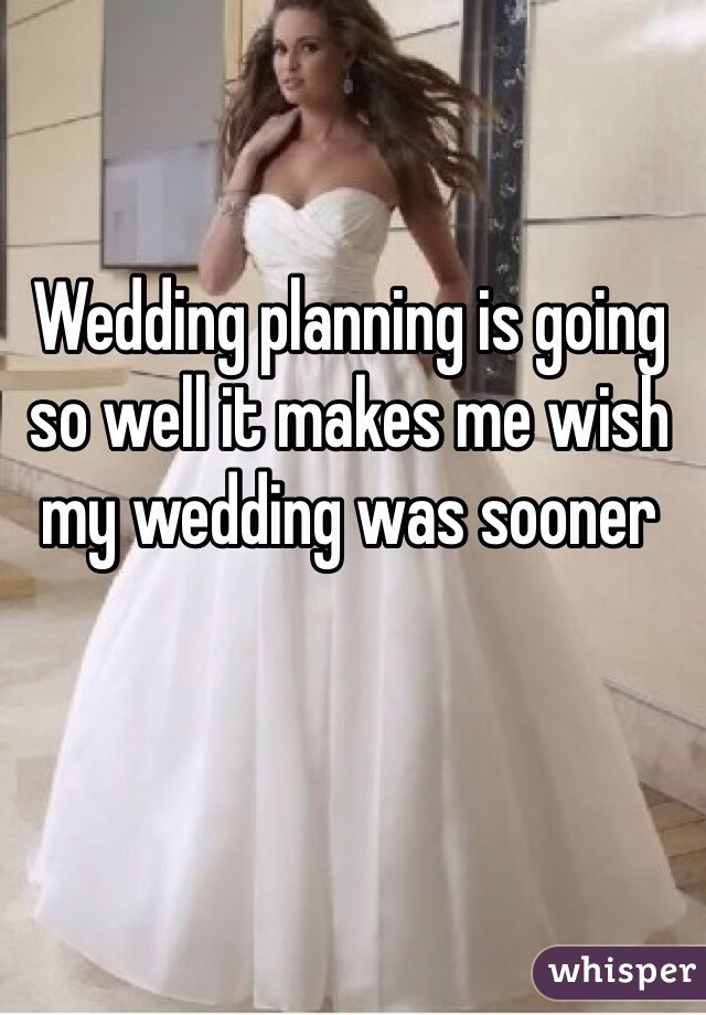 Wedding planning is going so well it makes me wish my wedding was sooner