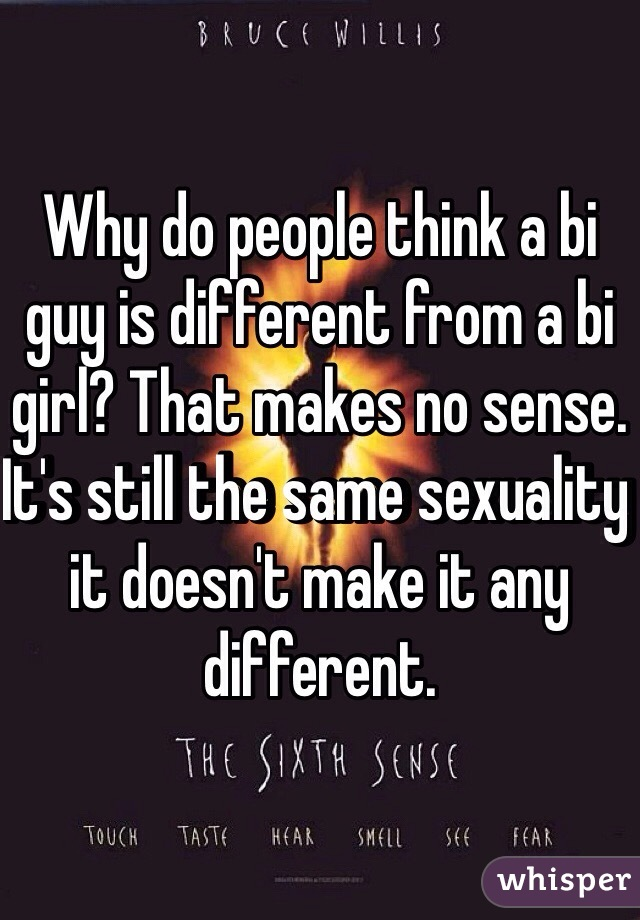 Why do people think a bi guy is different from a bi girl? That makes no sense. It's still the same sexuality it doesn't make it any different.