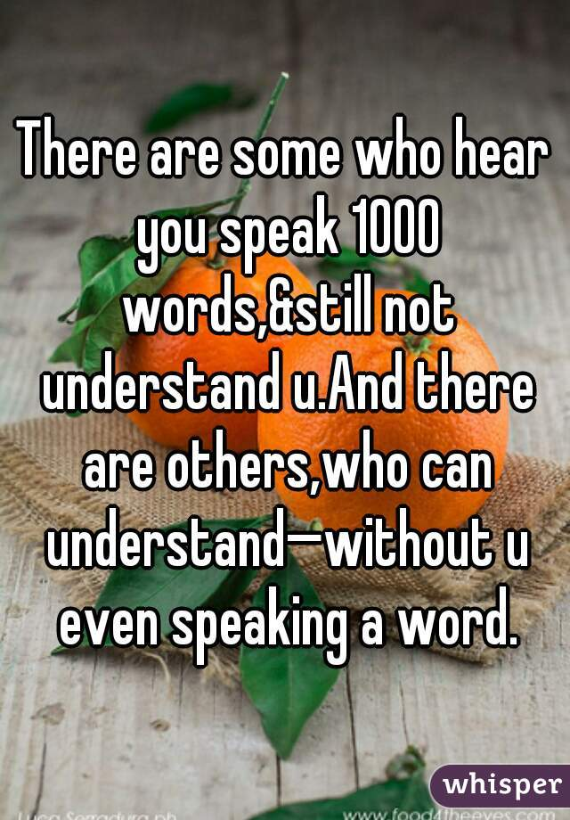There are some who hear you speak 1000 words,&still not understand u.And there are others,who can understand—without u even speaking a word.