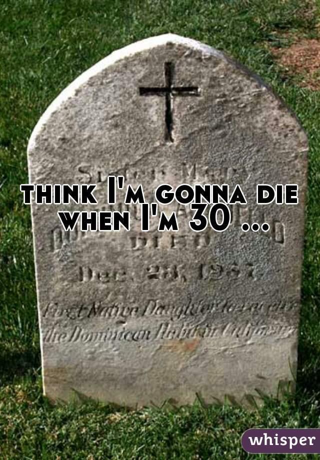 think I'm gonna die when I'm 30 ...