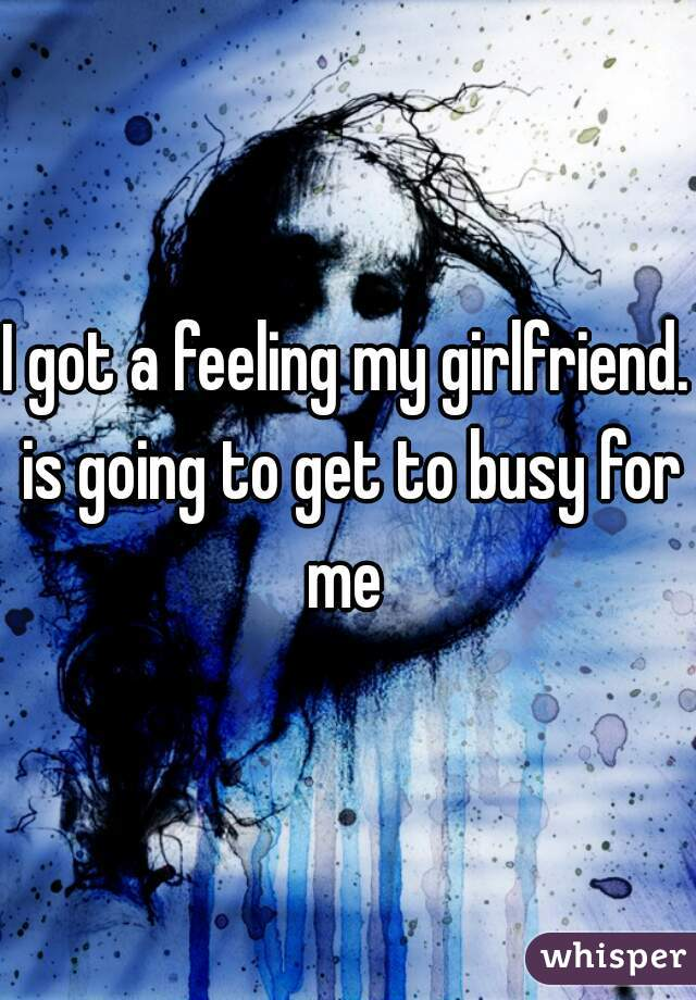 I got a feeling my girlfriend. is going to get to busy for me