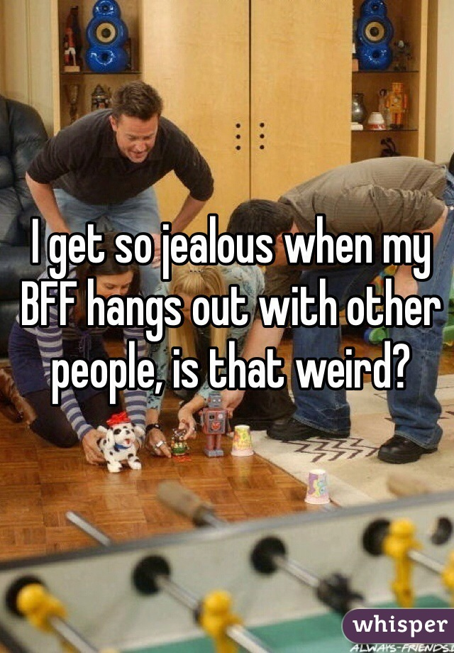 I get so jealous when my BFF hangs out with other people, is that weird?