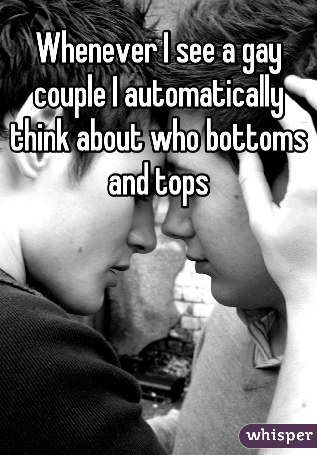 Whenever I see a gay couple I automatically think about who bottoms and tops