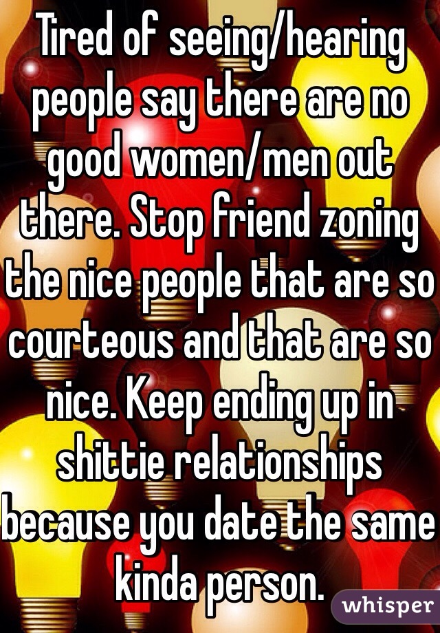 Tired of seeing/hearing people say there are no good women/men out there. Stop friend zoning the nice people that are so courteous and that are so nice. Keep ending up in shittie relationships because you date the same kinda person.