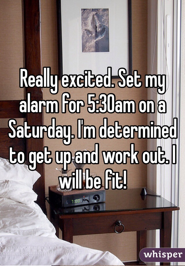 Really excited. Set my alarm for 5:30am on a Saturday. I'm determined to get up and work out. I will be fit!