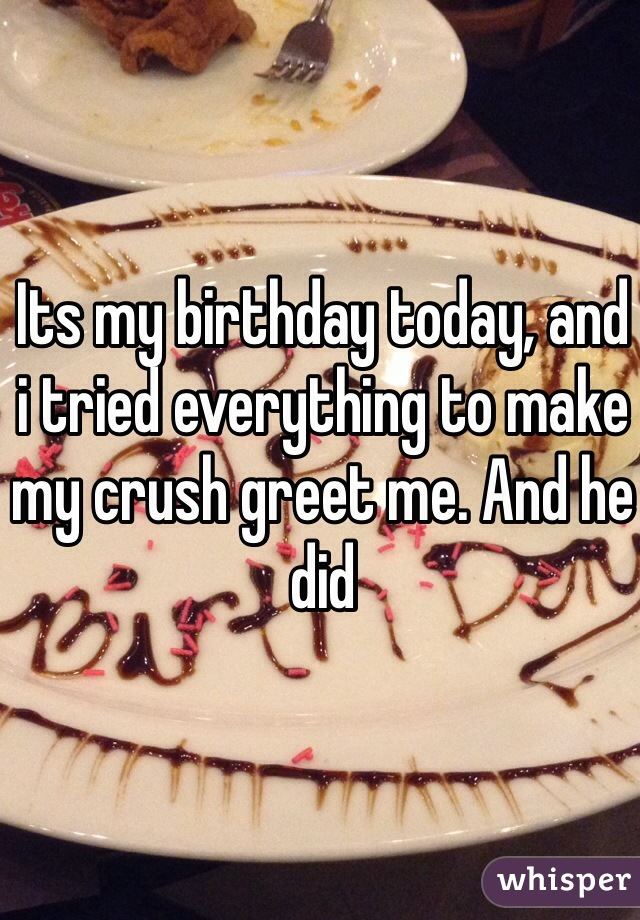 Its my birthday today, and i tried everything to make my crush greet me. And he did