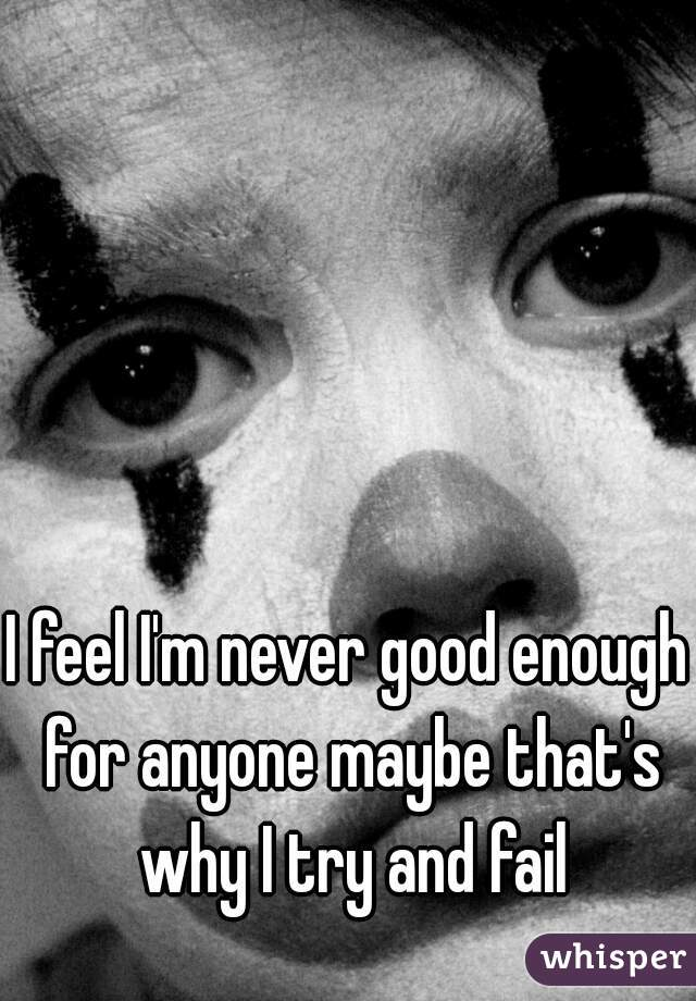 I feel I'm never good enough for anyone maybe that's why I try and fail