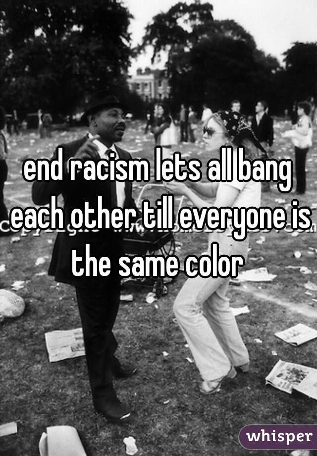 end racism lets all bang each other till everyone is the same color
