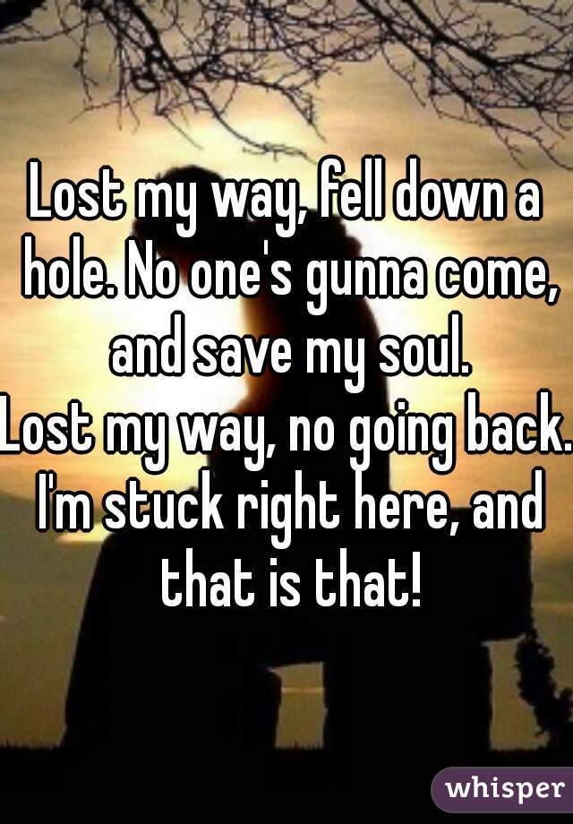 Lost my way, fell down a hole. No one's gunna come, and save my soul. Lost my way, no going back. I'm stuck right here, and that is that!