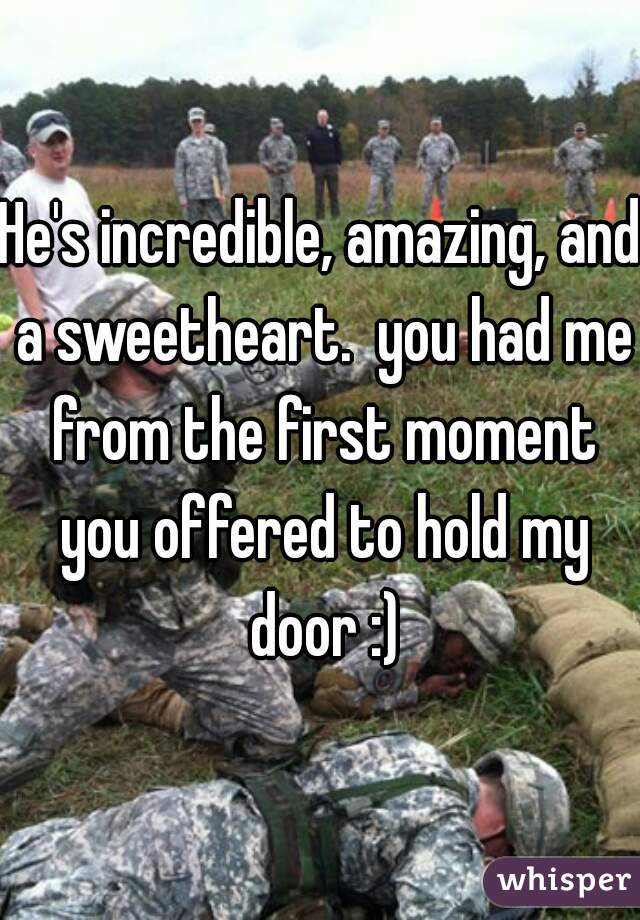 He's incredible, amazing, and a sweetheart.  you had me from the first moment you offered to hold my door :)