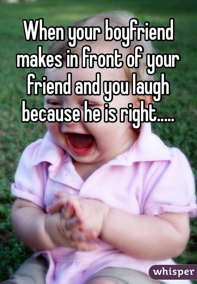 When your boyfriend makes in front of your friend and you laugh because he is right.....