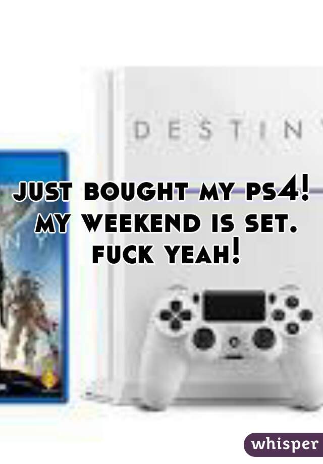 just bought my ps4! my weekend is set. fuck yeah!