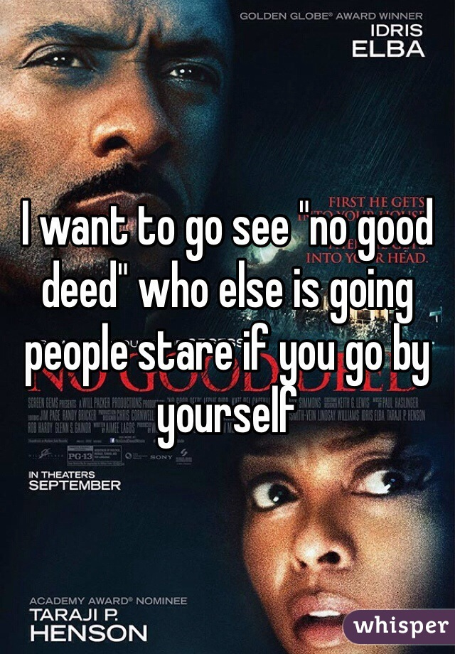 "I want to go see ""no good deed"" who else is going people stare if you go by yourself"