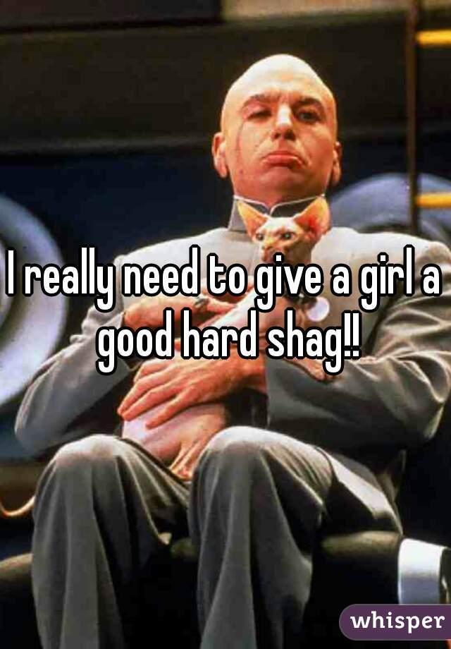 I really need to give a girl a good hard shag!!