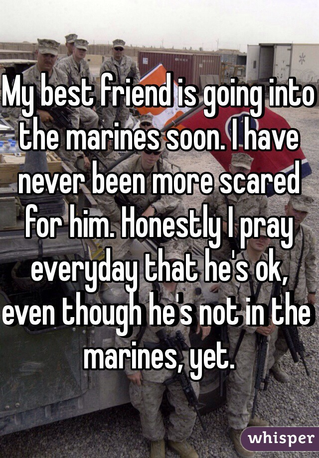 My best friend is going into the marines soon. I have never been more scared for him. Honestly I pray everyday that he's ok, even though he's not in the marines, yet.