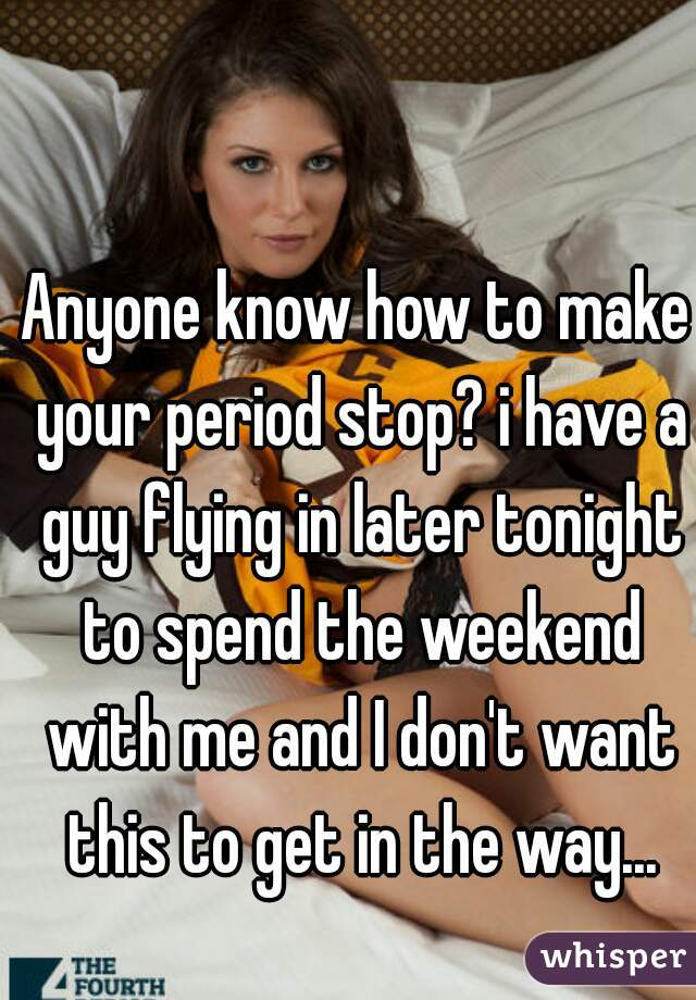 Anyone know how to make your period stop? i have a guy flying in later tonight to spend the weekend with me and I don't want this to get in the way...