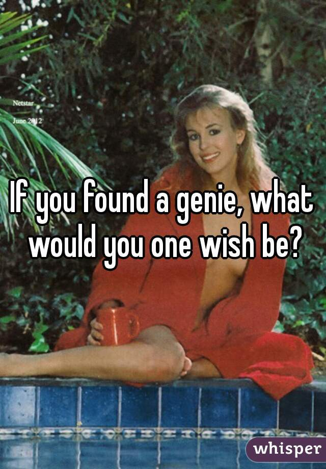 If you found a genie, what would you one wish be?