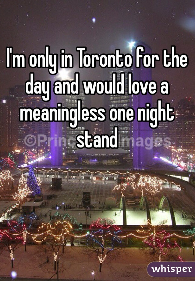 I'm only in Toronto for the day and would love a meaningless one night stand