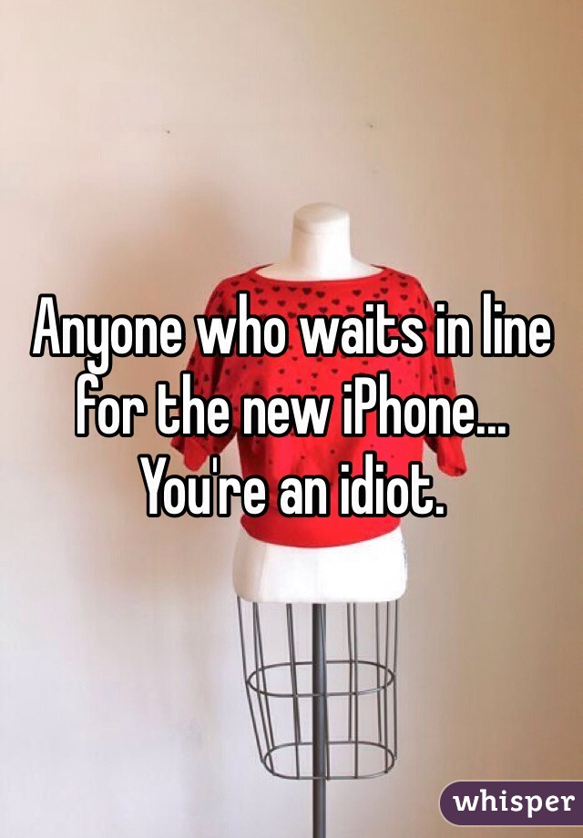 Anyone who waits in line for the new iPhone... You're an idiot.