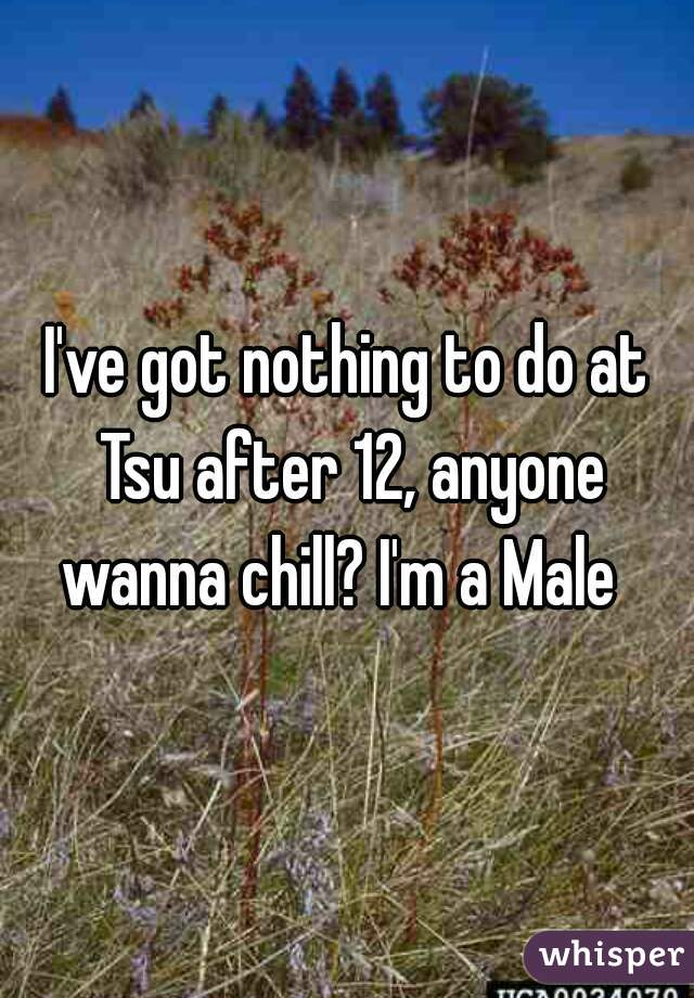 I've got nothing to do at Tsu after 12, anyone wanna chill? I'm a Male