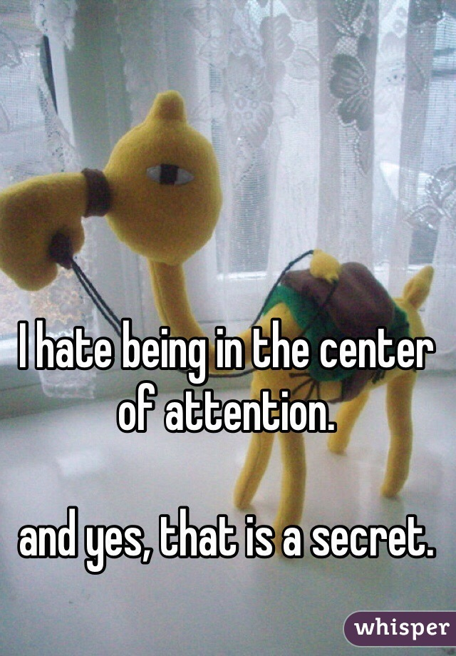 I hate being in the center of attention.   and yes, that is a secret.