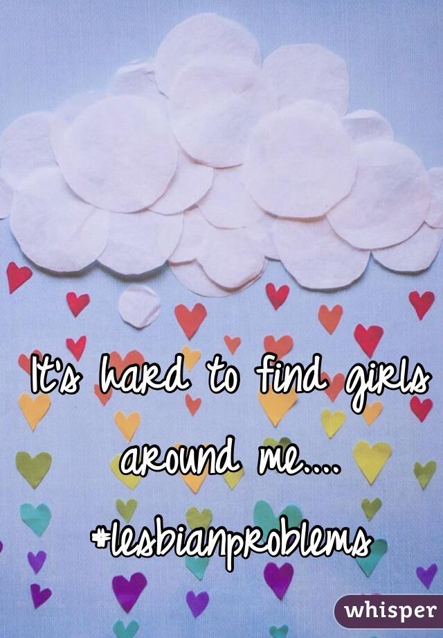 It's hard to find girls around me.... #lesbianproblems