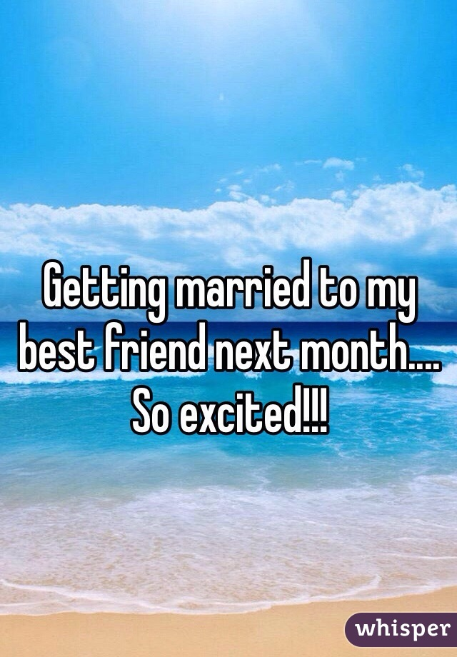 Getting married to my best friend next month.... So excited!!!