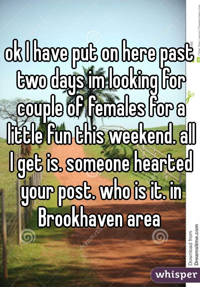 ok I have put on here past two days im looking for couple of females for a little fun this weekend. all I get is. someone hearted your post. who is it. in Brookhaven area