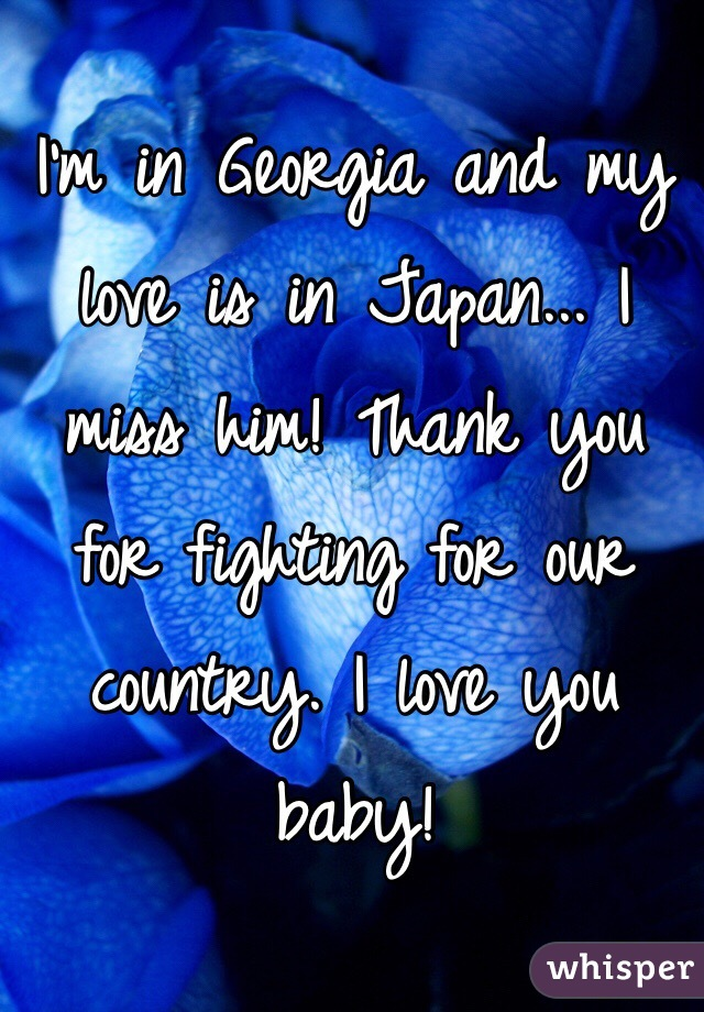 I'm in Georgia and my love is in Japan... I miss him! Thank you for fighting for our country. I love you baby!