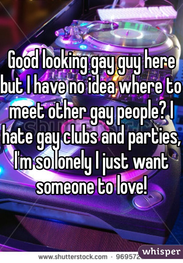 Good looking gay guy here but I have no idea where to meet other gay people? I hate gay clubs and parties, I'm so lonely I just want someone to love!