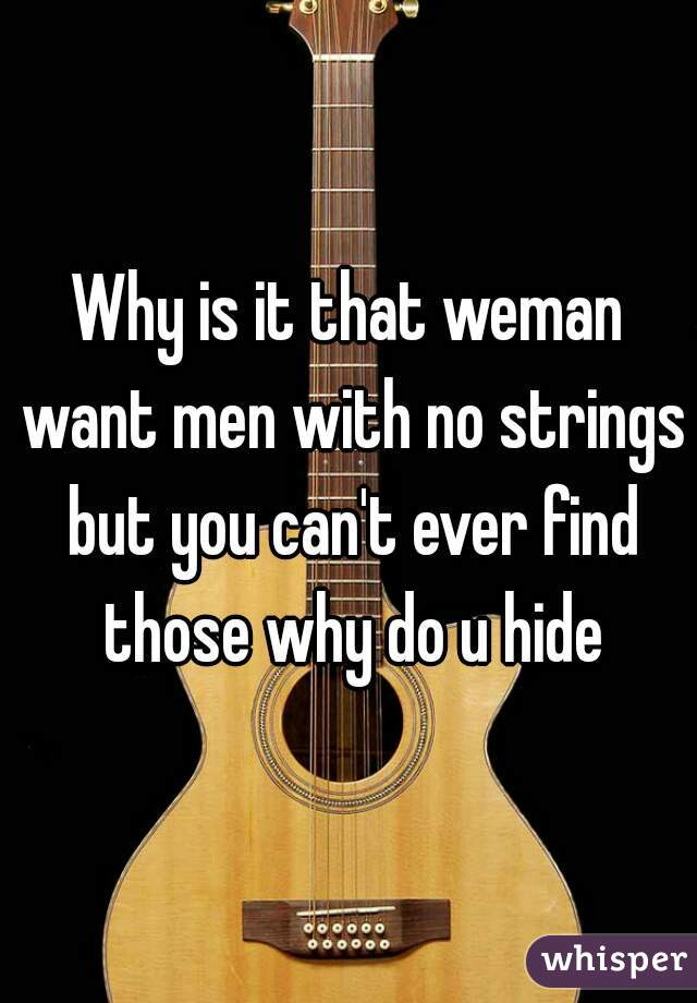 Why is it that weman want men with no strings but you can't ever find those why do u hide