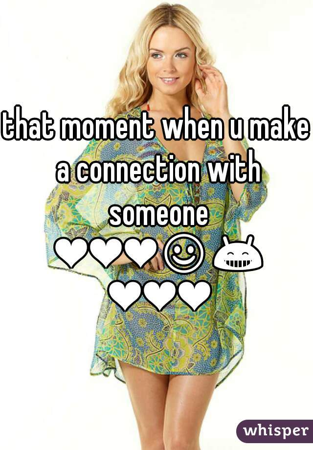 that moment when u make a connection with someone ❤❤❤☺😁 ❤❤❤