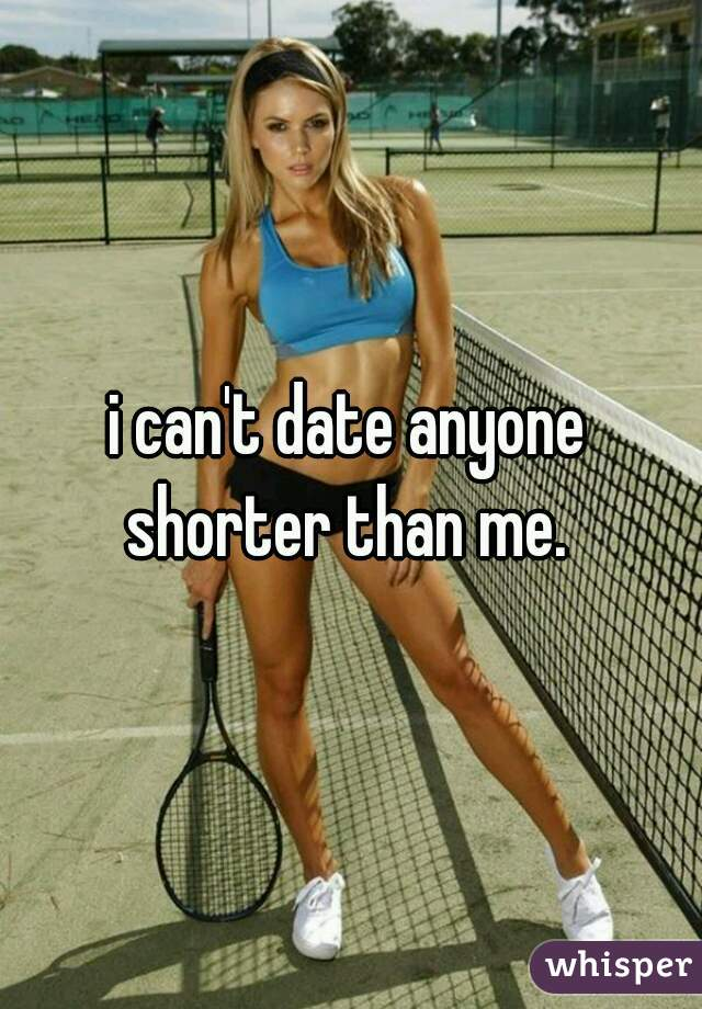 i can't date anyone shorter than me.