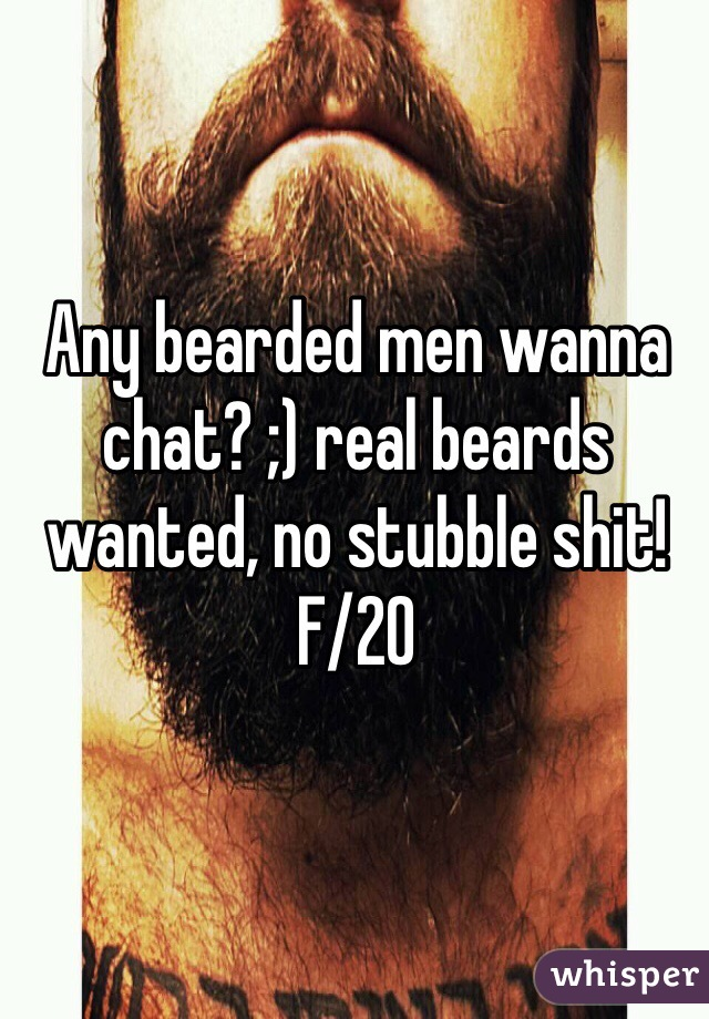 Any bearded men wanna chat? ;) real beards wanted, no stubble shit! F/20
