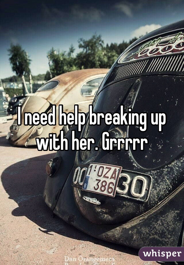 I need help breaking up with her. Grrrrr