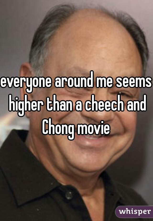 everyone around me seems higher than a cheech and Chong movie