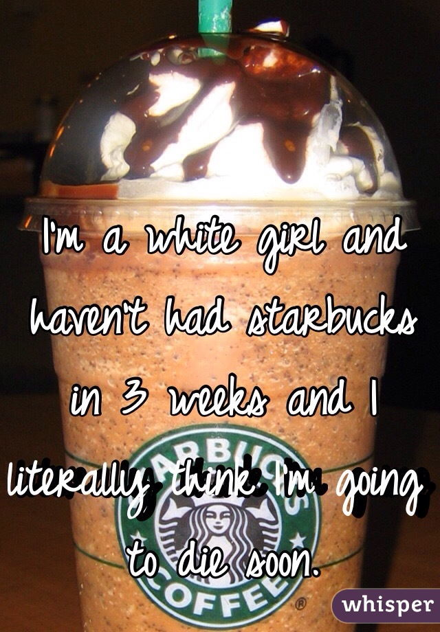 I'm a white girl and haven't had starbucks in 3 weeks and I literally think I'm going to die soon.
