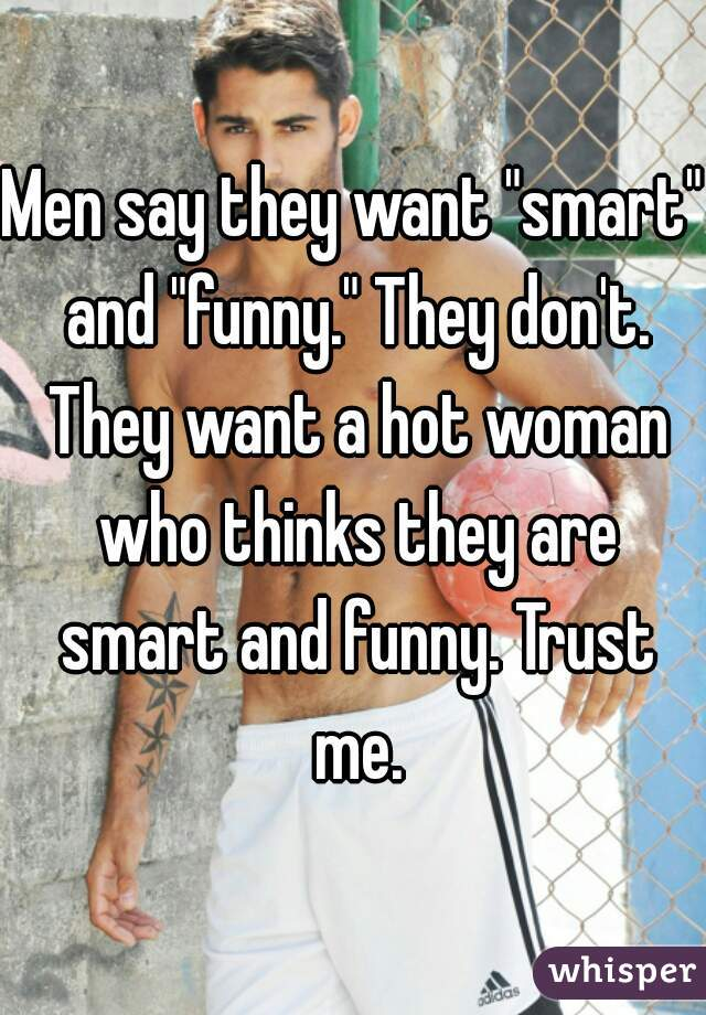 "Men say they want ""smart"" and ""funny."" They don't. They want a hot woman who thinks they are smart and funny. Trust me."