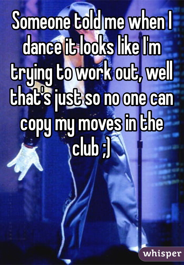 Someone told me when I dance it looks like I'm trying to work out, well that's just so no one can copy my moves in the club ;)