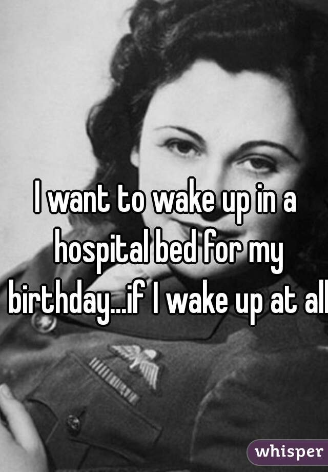 I want to wake up in a hospital bed for my birthday...if I wake up at all