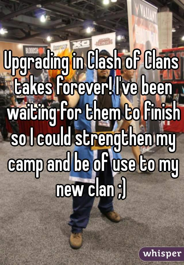 Upgrading in Clash of Clans takes forever! I've been waiting for them to finish so I could strengthen my camp and be of use to my new clan ;)