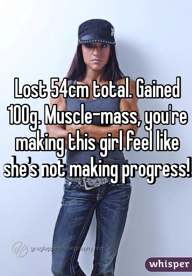 Lost 54cm total. Gained 100g. Muscle-mass, you're making this girl feel like she's not making progress!