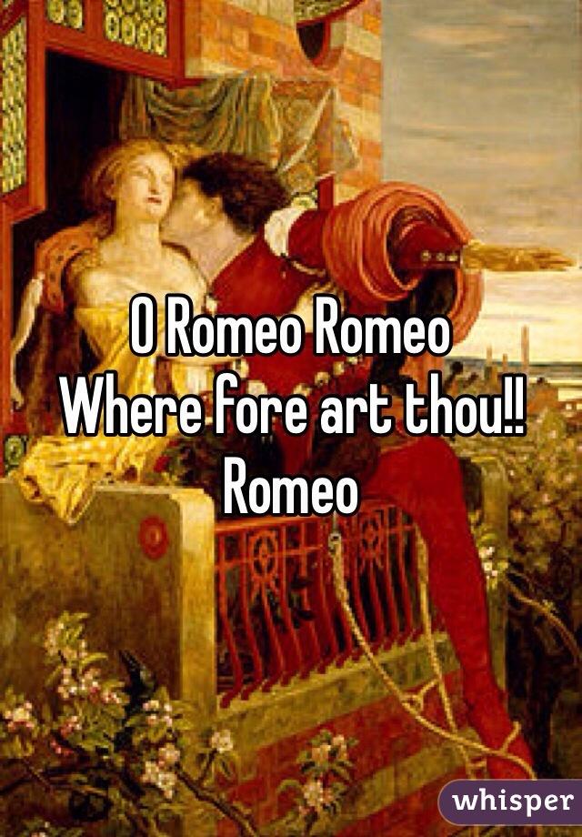 O Romeo Romeo Where fore art thou!! Romeo
