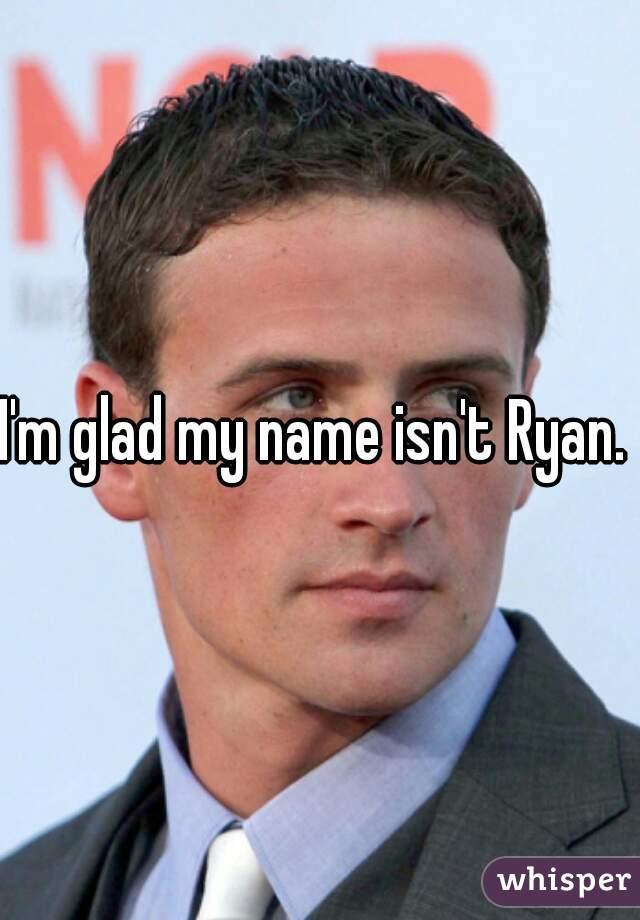 I'm glad my name isn't Ryan.