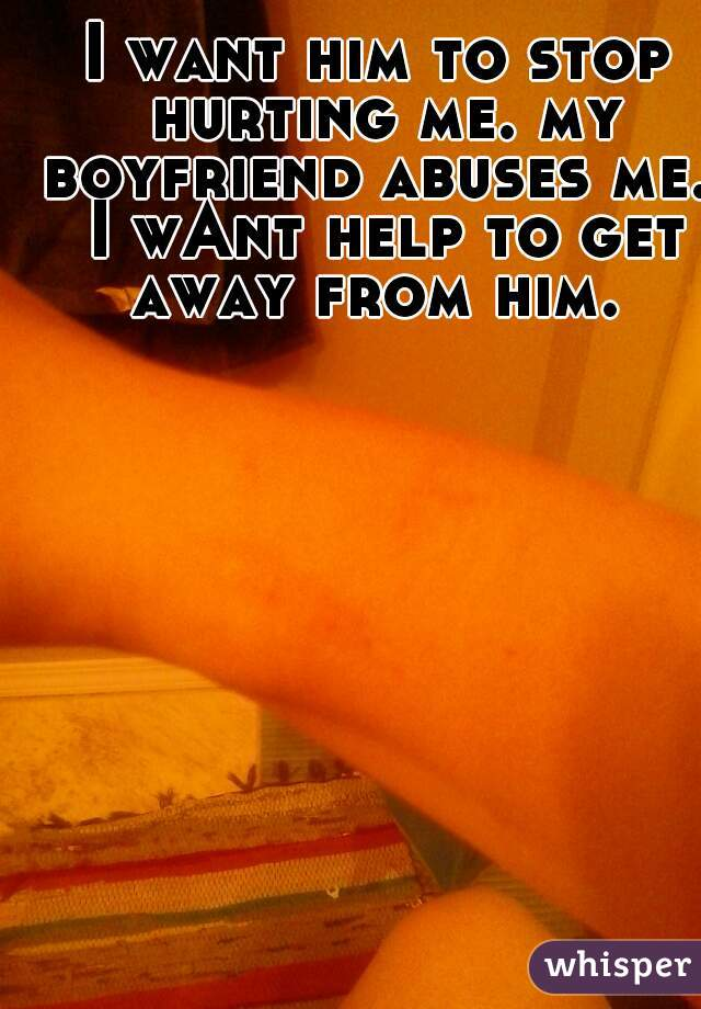 I want him to stop hurting me. my boyfriend abuses me.  I wAnt help to get away from him.
