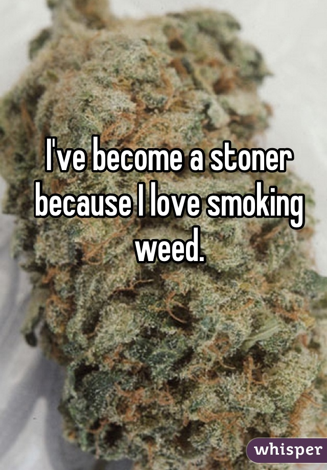 I've become a stoner because I love smoking weed.