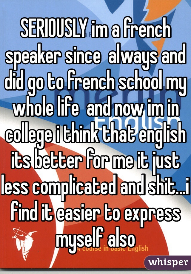 SERIOUSLY im a french speaker since  always and did go to french school my whole life  and now im in college i think that english its better for me it just less complicated and shit...i find it easier to express myself also