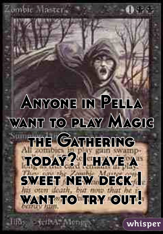 Anyone in Pella want to play Magic the Gathering today? I have a sweet new deck I want to try out!