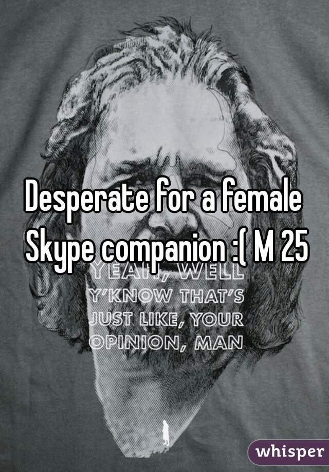 Desperate for a female Skype companion :( M 25