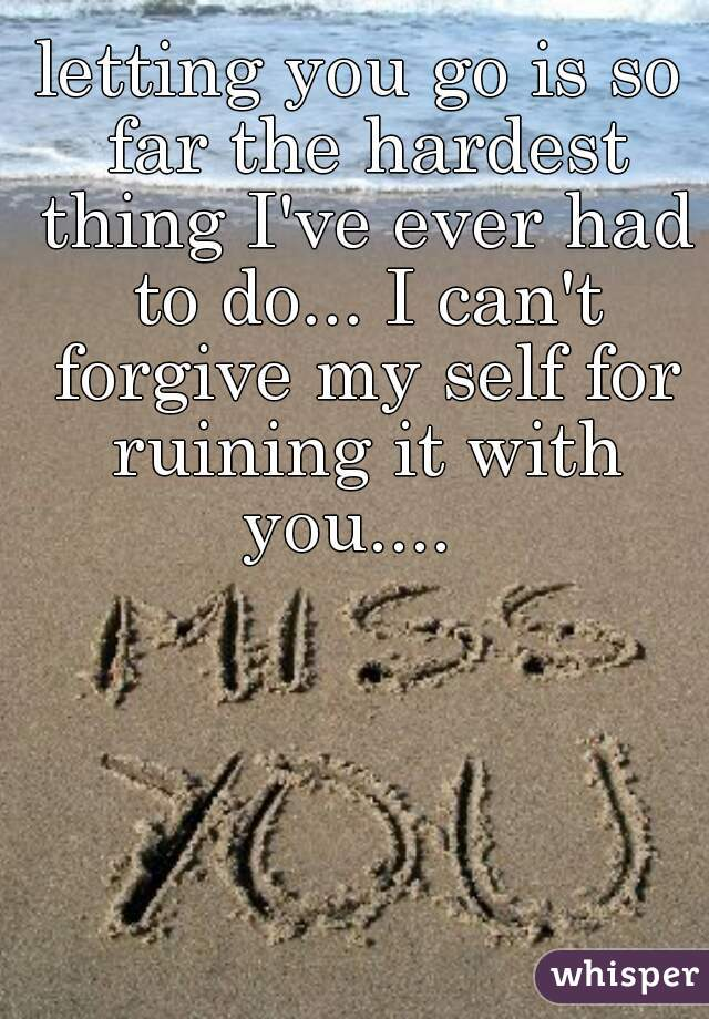 letting you go is so far the hardest thing I've ever had to do... I can't forgive my self for ruining it with you....